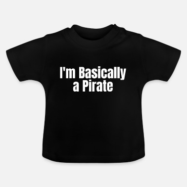 Jolly Roger PIRATE: I'm basically a Pirate - Baby T-Shirt