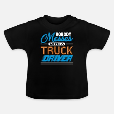 Semitruck Nobody Messes With A Truck Driver - Baby T-Shirt