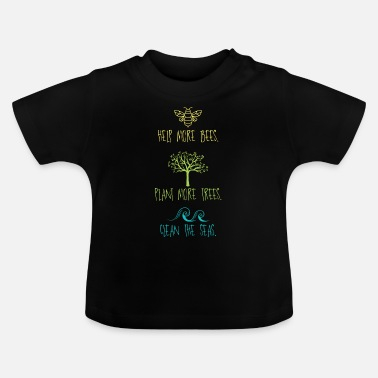 Save Help More Bees Plant More Trees Clean The Seas - Baby T-Shirt