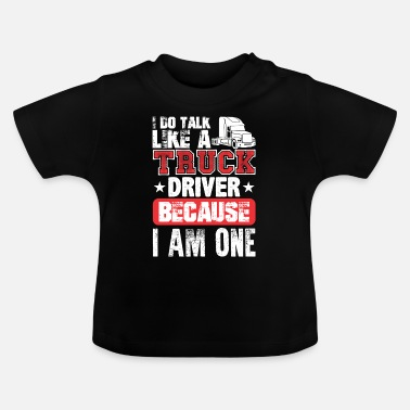 Semitruck I Do Talk Like A Truck Driver Because I Am One - Baby T-Shirt