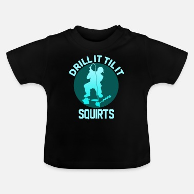 Cum Drill it until it cums - Baby T-Shirt