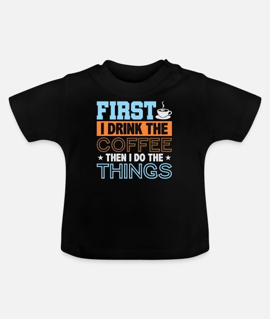 Drink Coffee Baby T-Shirts - First I Drink The Coffee Coffee First Gift - Baby T-Shirt black