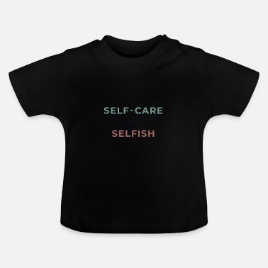 Self Care Self-care is not selfish - Baby T-Shirt