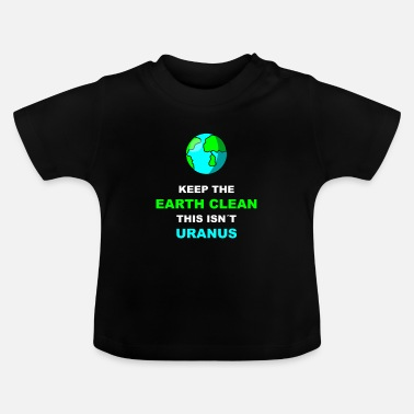 Enviromental Keep The Earth Clean This Isnt Uranus | - Baby T-Shirt