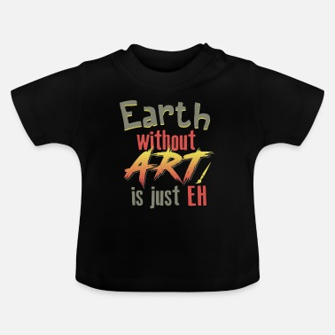 earth without art is just eh art shirt gift - Baby T-Shirt