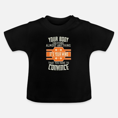 Funny Gym Your Body Can Stand Almost Anything. It's Your - T-shirt Bébé