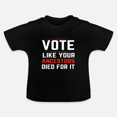 Voting Like A Vote Like Your Ancestors Died For It - Baby T-Shirt