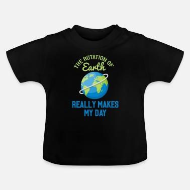 The rotation of earth really makes my day - Baby T-Shirt