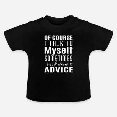 Myself I talk to myself sometimes i need expert advice - Baby-T-shirt