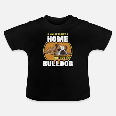 Bulldog Bulldog - A House Is Not A Home Without A Bulldog - Baby T-Shirt