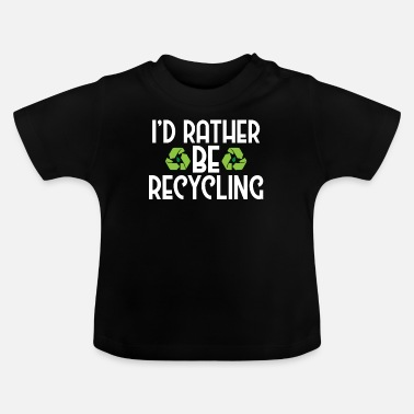 Ecofriendly I'd Rather Be Recycling Ecofriendly Environmental - Baby T-Shirt