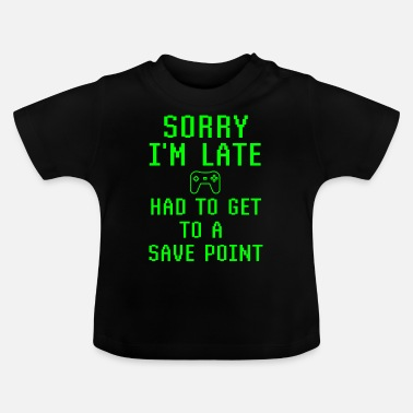 Teen Sorry I'm Late Had To Get To A Save Point Gamer - Baby T-Shirt