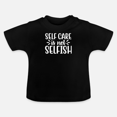 Self Care Self Care is Not Selfish - Baby T-Shirt