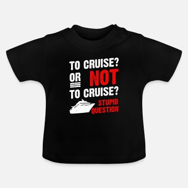 Cruise To Cruise Or Not To Cruise Cruising Cruise Ship - Baby T-Shirt