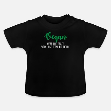 We Re The Vegans We re Not Crazy We re Just From The Future - Baby T-Shirt