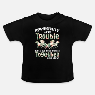 We Re The Apparently We re Trouble When We Ride Horses - Baby T-Shirt