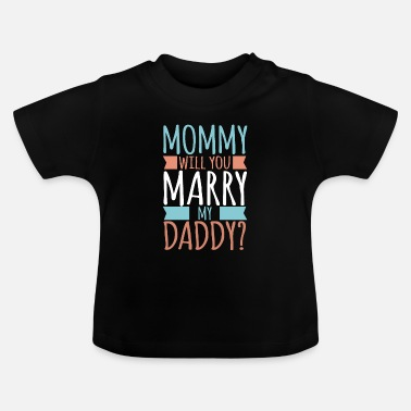 Daddy Mommy Will You Marry My Daddy? Baby son daughter - Baby T-Shirt