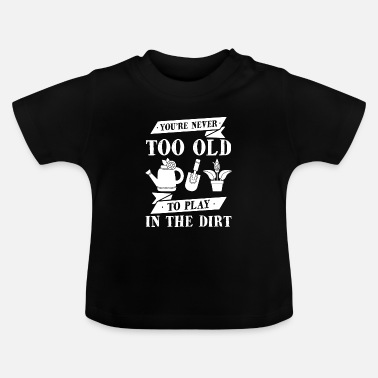 Grass Never too old to play at Dirt Gardener Gift - Baby T-Shirt