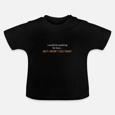 Meatloaf I would not do anything for love - Baby T-Shirt