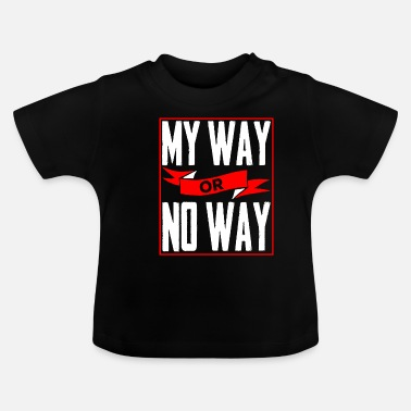 Way My Way or No Way - Baby T-Shirt