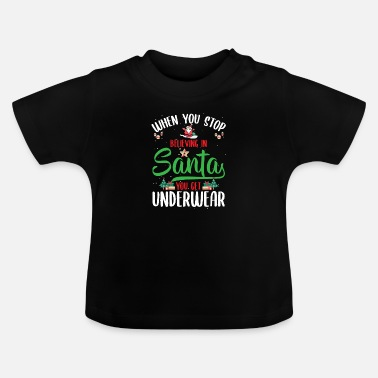Nice Underwear When You Stop Believing In Santa You Get - Baby T-Shirt