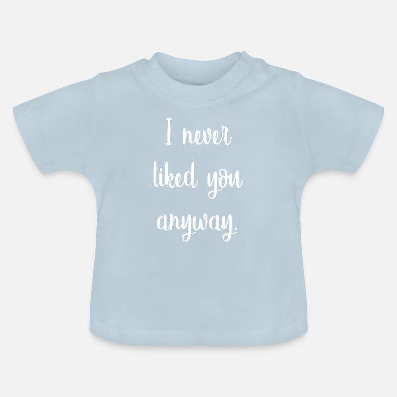 I Never Liked You Anyway Baby T Shirt Spreadshirt