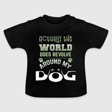 Actually the World does revolve around my dog - Baby T-Shirt