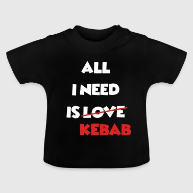 All I Need Is Kebab - For doner kebab fans - Baby T-Shirt