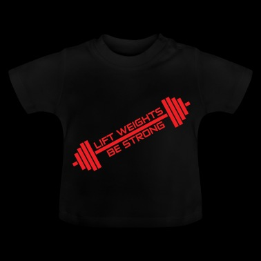 LIFT WEIGHTS, BE STRONG - Baby T-Shirt