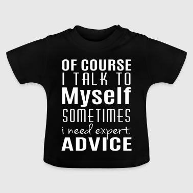 I talk to myself sometimes i need expert advice - Baby-T-shirt