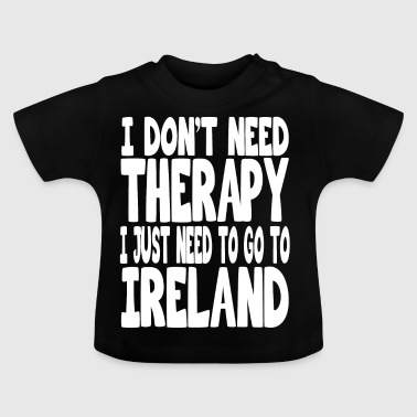 i dont need therapy i just need to go to ireland - Baby T-Shirt