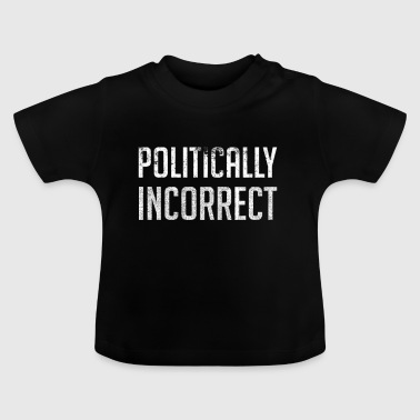 Politically Incorrect - Baby T-Shirt