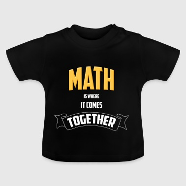 MATH IS WHERE IT COMES TOGETHER - Baby T-Shirt