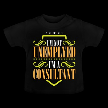 I'm Not Unemployed I'm A Consultant - Baby T-Shirt