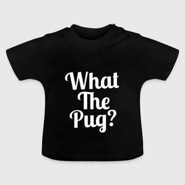 What the Pug? - Baby T-Shirt