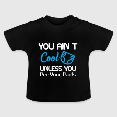 You ain't cool, unless you pee your pants - Baby T-Shirt