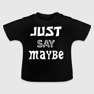 Just say Maybe - Baby T-Shirt