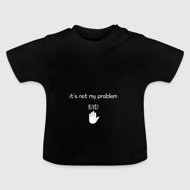 The truth is that it's not my problem so BYE - Baby T-Shirt