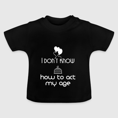 I don't know how to act my age - Baby T-Shirt