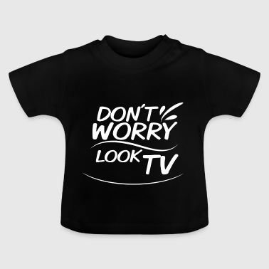Don`t Worry - look tv - Baby T-Shirt