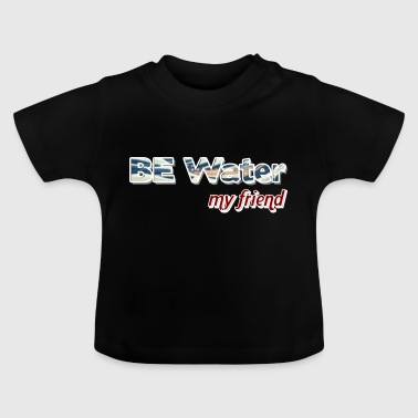 Be water - Baby T-Shirt