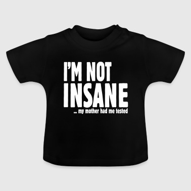 I am not insane ... my mother had me tested - T-shirt Bébé
