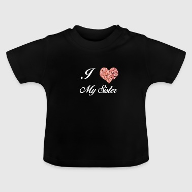 I LOVE MY SISTER - Baby T-Shirt