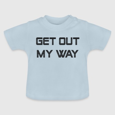 Get out my way - Baby T-Shirt