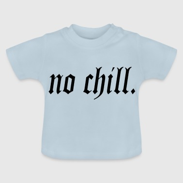 no chill. - Baby T-Shirt