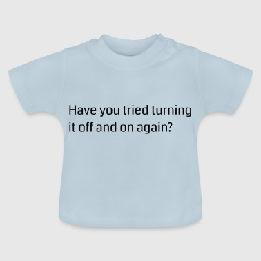 Have you tried turning it off and on again? - Baby T-Shirt