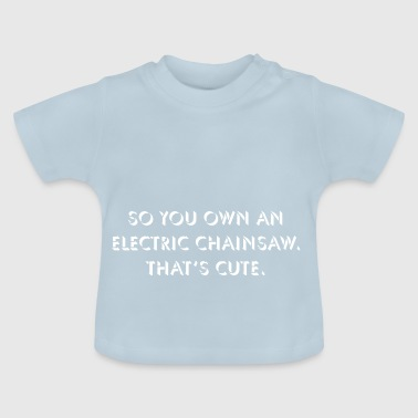 So you own an electric chainsaw. - Baby T-Shirt