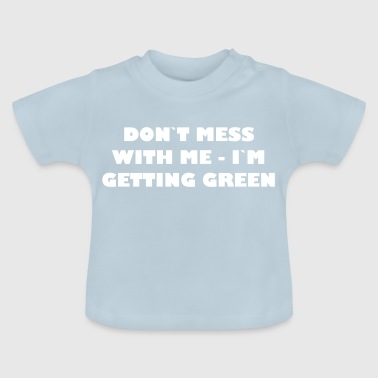 Dont mess with me - Im getting green - Baby T-Shirt