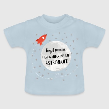 Forget princess, I'm gonna be on astronaut - Baby T-Shirt