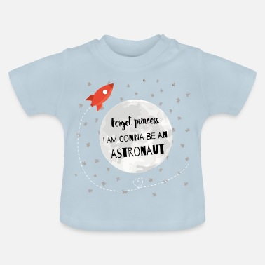 Princess Forget princess, I'm gonna be on astronaut - Baby T-Shirt